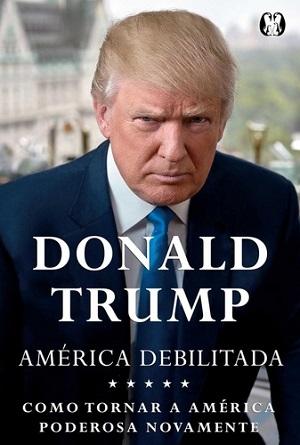 """O empresário Donald Trump expõe suas ideias para os Estados Unidos e o mundo no livro """"América Debilitada"""""""